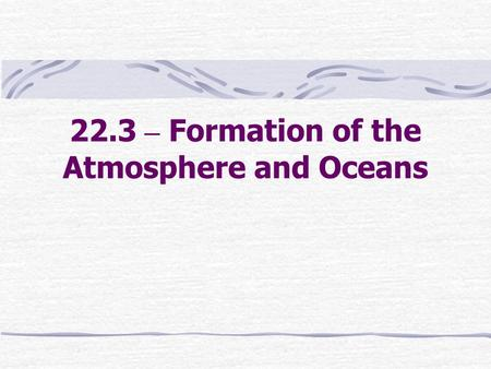 22.3 – Formation of the Atmosphere and Oceans. Formation of the Atmosphere Atmosphere began to form as Earth formed Objects that collided with Earth probably.