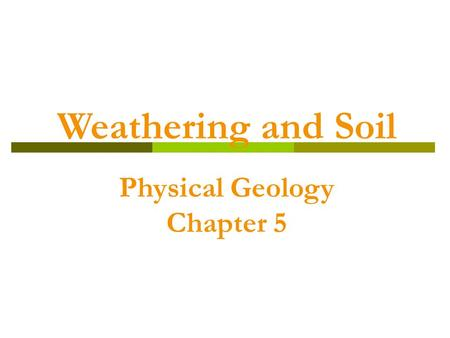 Weathering and Soil Physical Geology Chapter 5. Weathering, Erosion, and Transportation  Rocks exposed at Earth's surface are constantly changed by water,