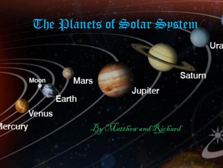 The Planets of Solar System By Matthew and Richard.