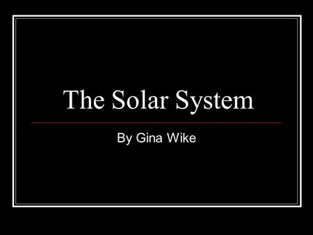 The Solar System By Gina Wike. Solar System Early Greeks thought that everything centered around the Earth. Copernicus thought differently. He said the.