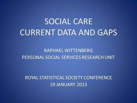 SOCIAL CARE CURRENT DATA AND GAPS RAPHAEL WITTENBERG PERSONAL SOCIAL SERVICES RESEARCH UNIT ROYAL STATISTICAL SOCIETY CONFERENCE 29 JANUARY 2013.