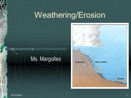 6/12/20161 Weathering/Erosion Ms. Margolles. 6/12/20162 Topics of Discussion Weathering Chemical & Mechanical weathering Mass movements Running water.