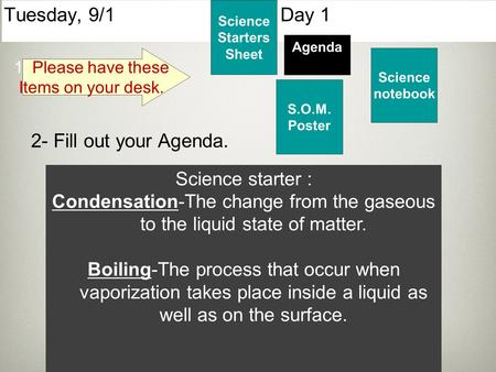 Tuesday, 9/1 Day 1 Science Starters Sheet 1. Please have these Items on your desk. Agenda 2- Fill out your Agenda. Science starter : Condensation-The change.
