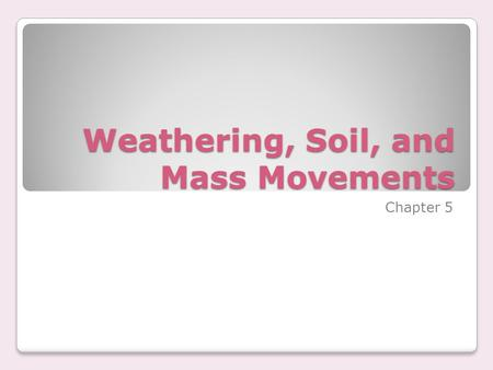 Weathering, Soil, and Mass Movements Chapter 5. Mechanical Weathering physical forces break rock into smaller and smaller pieces.