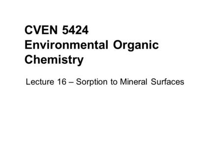 CVEN 5424 Environmental Organic Chemistry Lecture 16 – Sorption to Mineral Surfaces.