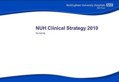 NUH Clinical Strategy 2010 Dementia. 1 The story In February 2009 the National Dementia Strategy was launched. It is a five year plan to transform the.