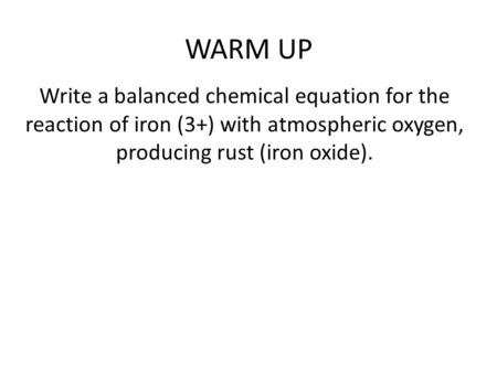 WARM UP Write a balanced chemical equation for the reaction of iron (3+) with atmospheric oxygen, producing rust (iron oxide).