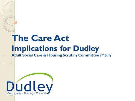 The Care Act Implications for Dudley Adult Social Care & Housing Scrutiny Committee 7 th July.