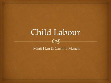 Minji Han & Camilla Mancia   Exposed to long hours of work in dangerous and unhealthy environments  Working in these hazardous conditions with little.