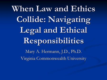 When Law and Ethics Collide: Navigating Legal and Ethical Responsibilities Mary A. Hermann, J.D., Ph.D. Virginia Commonwealth University.