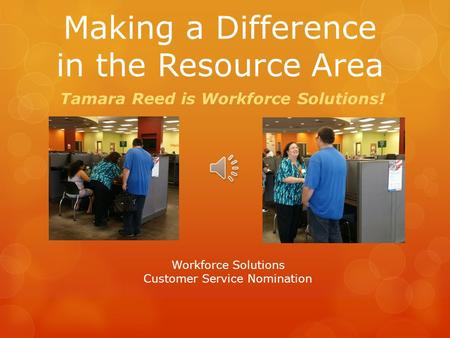 Making a Difference in the Resource Area Tamara Reed is Workforce Solutions! Workforce Solutions Customer Service Nomination.