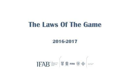 The Laws Of The Game 2016-2017. Major Rewrite of the Laws for 2016 IFAB is the International Football Association Board IFAB has authored the Laws of.
