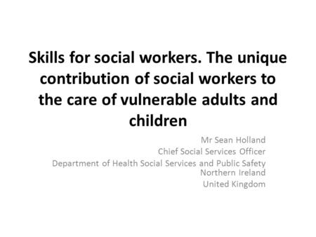 Skills for social workers. The unique contribution of social workers to the care of vulnerable adults and children Mr Sean Holland Chief Social Services.