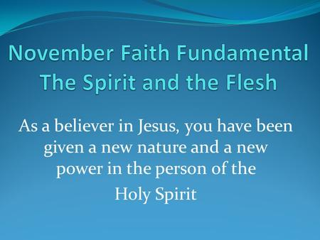 As a believer in Jesus, you have been given a new nature and a new power in the person of the Holy Spirit.
