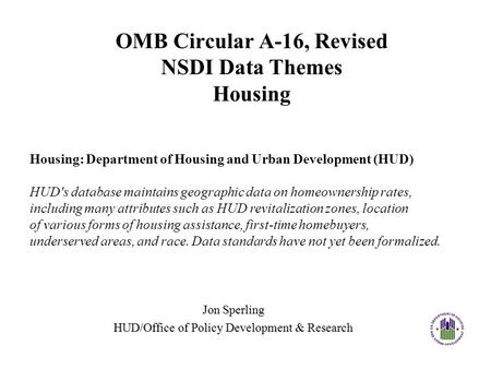 OMB Circular A-16, Revised NSDI Data Themes Housing Jon Sperling HUD/Office of Policy Development & Research Housing: Department of Housing and Urban Development.