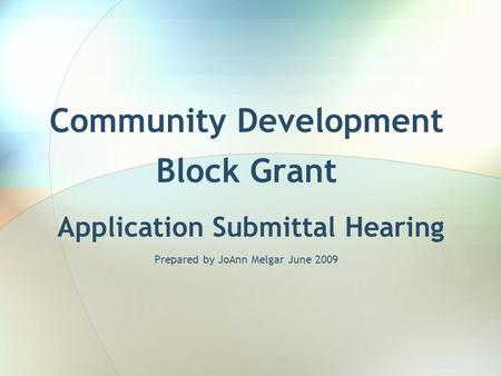 Community Development Block Grant Application Submittal Hearing Prepared by JoAnn Melgar June 2009.