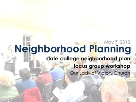 Neighborhood Planning state college neighborhood plan focus group workshop Our Lady of Victory Church May 7, 2013.