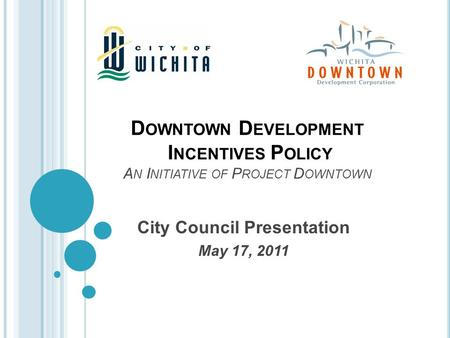 D OWNTOWN D EVELOPMENT I NCENTIVES P OLICY A N I NITIATIVE OF P ROJECT D OWNTOWN City Council Presentation May 17, 2011.