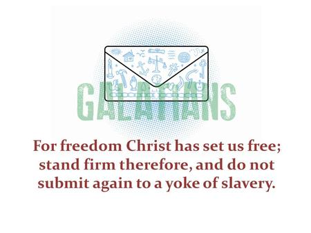 For freedom Christ has set us free; stand firm therefore, and do not submit again to a yoke of slavery.