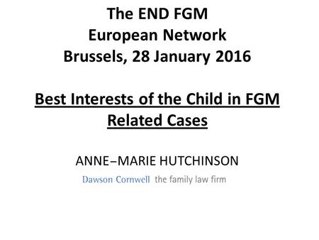 ANNE – MARIE HUTCHINSON The END FGM European Network Brussels, 28 January 2016 Best Interests of the Child in FGM Related Cases.
