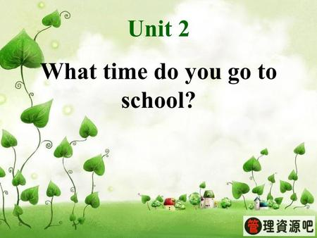 Unit 2 What time do you go to school?. Unit 2 What time do you go to school?