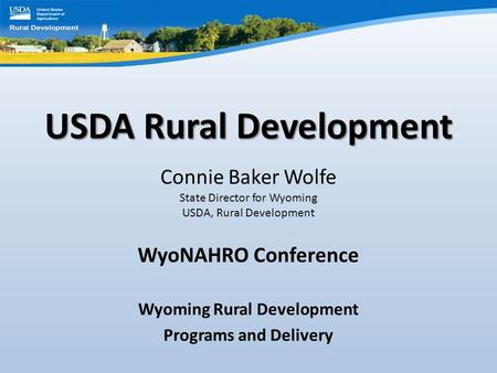 USDA Rural Development Connie Baker Wolfe State Director for Wyoming USDA, Rural Development WyoNAHRO Conference Wyoming Rural Development Programs and.