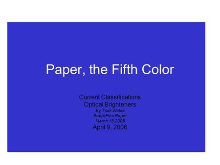 Paper, the Fifth Color Current Classifications Optical Brighteners By Trish Wales Sappi Fine Paper March 15,2006 April 9, 2006.
