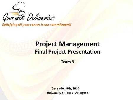 Final Project Presentation Team 9 University of Texas - Arlington December 8th, 2010 Project Management Satisfying all your senses is our commitment!