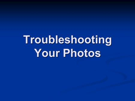 Troubleshooting Your Photos. Film Exposure problems Problem: Large areas of light or dark tones Possible reasons: Wrong ISO – too low Light meter malfunction.