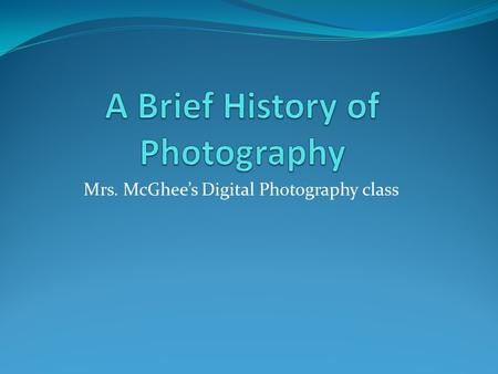 "Mrs. McGhee's Digital Photography class. 1. The word photography comes from the Greek words photos which means ""light"" and the word graphein which means."