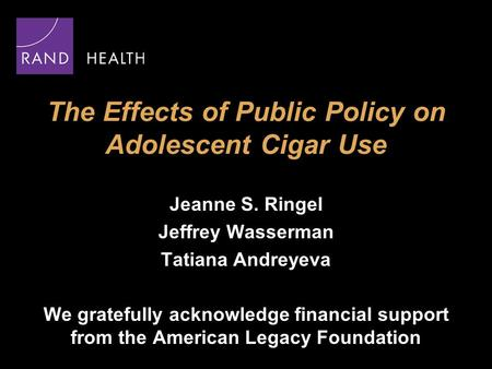 The Effects of Public Policy on Adolescent Cigar Use Jeanne S. Ringel Jeffrey Wasserman Tatiana Andreyeva We gratefully acknowledge financial support from.
