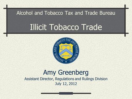 Alcohol and Tobacco Tax and Trade Bureau Illicit Tobacco Trade Amy Greenberg Assistant Director, Regulations and Rulings Division July 12, 2012.