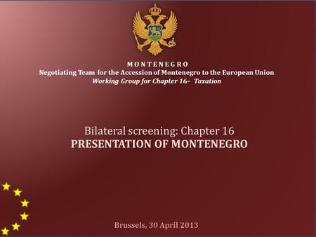 1 M O N T E N E G R O Negotiating Team for the Accession of Montenegro to the European Union Working Group for Chapter 16– Taxation Bilateral screening: