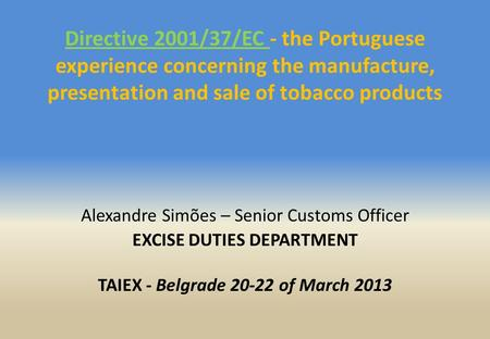 Directive 2001/37/EC - the Portuguese experience concerning the manufacture, presentation and sale of tobacco products Alexandre Simões – Senior Customs.