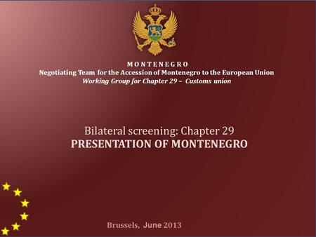 1 M O N T E N E G R O Negotiating Team for the Accession of Montenegro to the European Union Working Group for Chapter 29 – Customs union Bilateral screening: