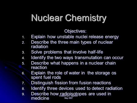 Created by C. Ippolito May 2007 Nuclear Chemistry Objectives: 1. E xplain how unstable nuclei release energy 2. D escribe the three main types of nuclear.