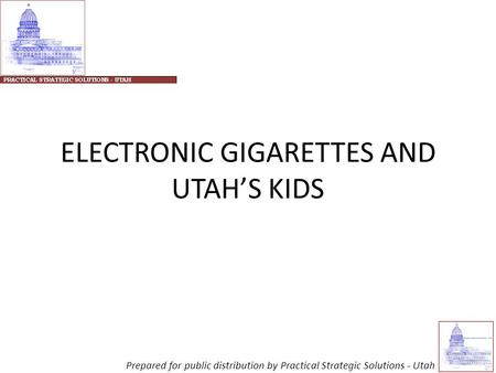 ELECTRONIC GIGARETTES AND UTAH'S KIDS Prepared for public distribution by Practical Strategic Solutions - Utah.