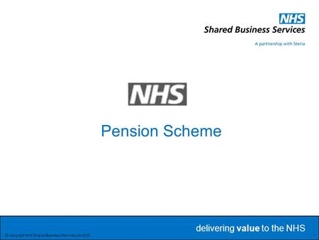 Delivering value to the NHS Delivering value to the NHS 1 © copyright NHS Shared Business Services Ltd 2010 Pension Scheme.