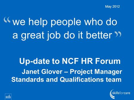We help people who do a great job do it better Up-date to NCF HR Forum Janet Glover – Project Manager Standards and Qualifications team May 2012.