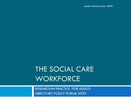 THE SOCIAL CARE WORKFORCE RESEARCH IN PRACTICE FOR ADULTS DIRECTORS' POLICY FORUM 2009 Jennifer Bernard June 2009.