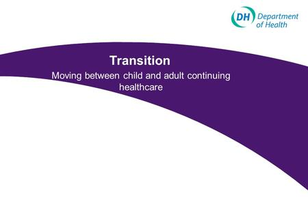 Transition Moving between child and adult continuing healthcare.