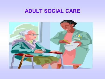 ADULT SOCIAL CARE.  Everyone is entitled to an assessment of their NEEDS under the NHS & Community Care Act  The assessment will take into account,