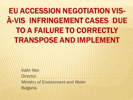 EU ACCESSION NEGOTIATION VIS- À-VIS INFRINGEMENT CASES DUE TO A FAILURE TO CORRECTLY TRANSPOSE AND IMPLEMENT Kalin Iliev Director Ministry of Environment.