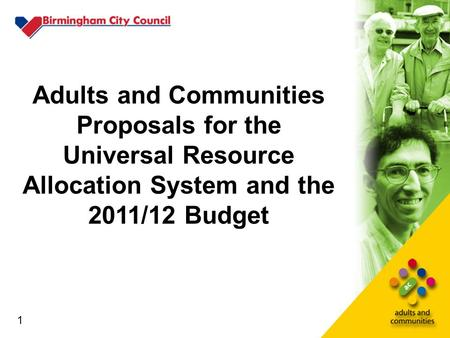 1 Adults and Communities Proposals for the Universal Resource Allocation System and the 2011/12 Budget 1.