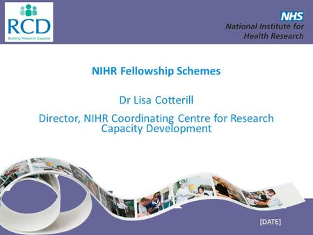 NIHR Fellowship Schemes Dr Lisa Cotterill Director, NIHR Coordinating Centre for Research Capacity Development [DATE]