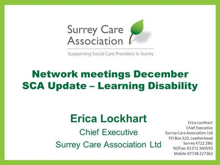 Network meetings December SCA Update – Learning Disability Erica Lockhart Chief Executive Surrey Care Association Ltd Erica Lockhart Chief Executive Surrey.