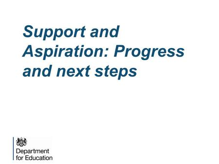 Support and Aspiration: Progress and next steps. The vision for change  Our vision is of a system in which: –Children's special educational needs are.