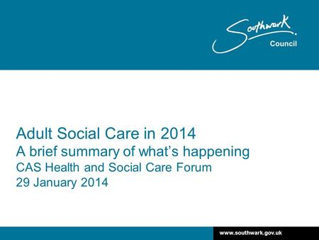 Www.southwark.gov.uk Adult Social Care in 2014 A brief summary of what's happening CAS Health and Social Care Forum 29 January 2014.