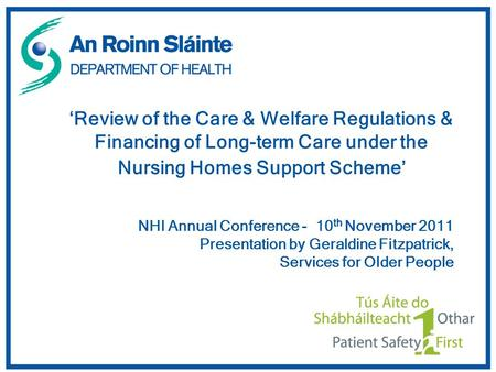 'Review of the Care & Welfare Regulations & Financing of Long-term Care under the Nursing Homes Support Scheme' NHI Annual Conference - 10 th November.