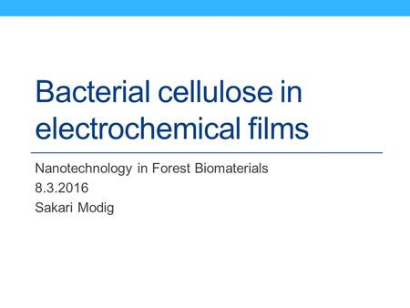 Bacterial cellulose in electrochemical films Nanotechnology in Forest Biomaterials 8.3.2016 Sakari Modig.